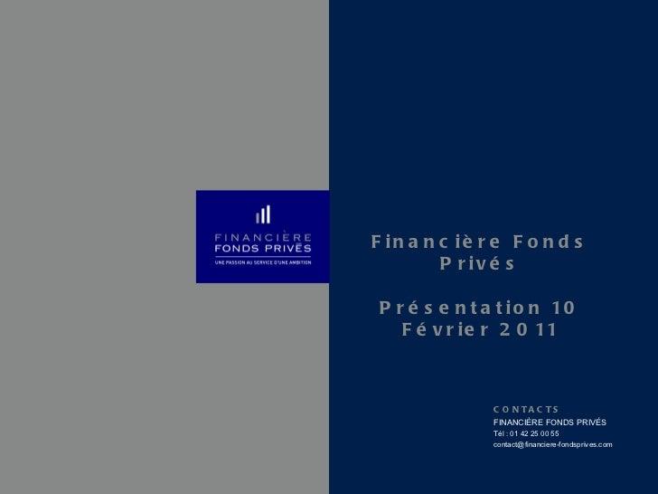 Financière Fonds Privés Présentation 10 Février 2011 CONTACTS FINANCIÈRE FONDS PRIVÉS Tél : 01 42 25 00 55 [email_address]