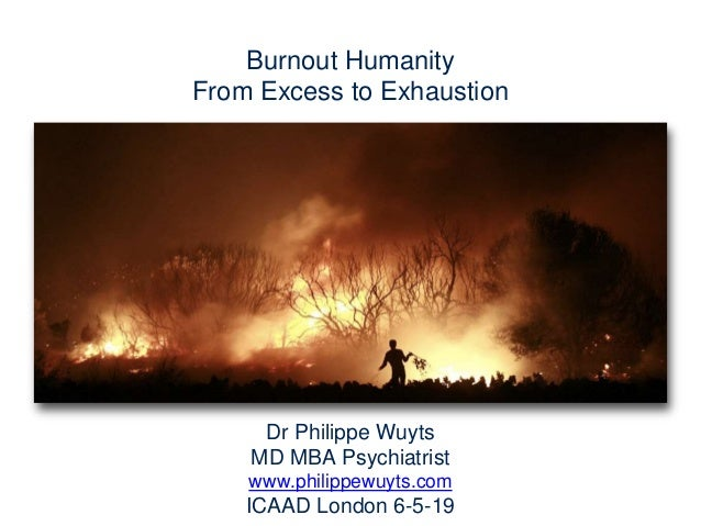 Dr Philippe Wuyts MD MBA Psychiatrist www.philippewuyts.com ICAAD London 6-5-19 Burnout Humanity From Excess to Exhaustion