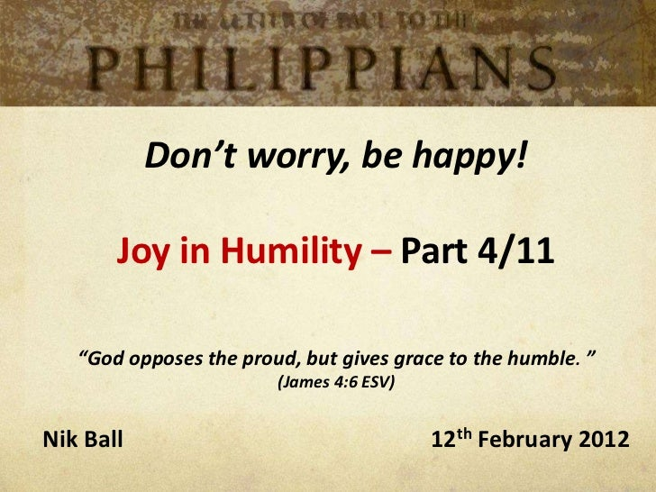 """Don't worry, be happy!       Joy in Humility – Part 4/11   """"God opposes the proud, but gives grace to the humble. """"       ..."""