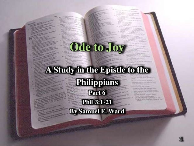 Ode to JoyA Study in the Epistle to the        Philippians            Part 6          Phil 3:1-21      By Samuel E. Ward  ...