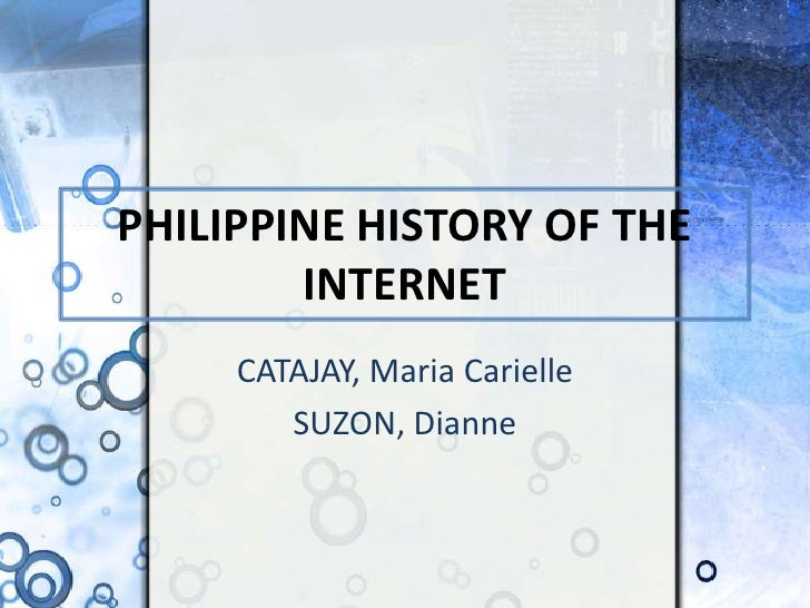 PHILIPPINE HISTORY OF THE INTERNET<br />CATAJAY, Maria Carielle<br />SUZON, Dianne<br />