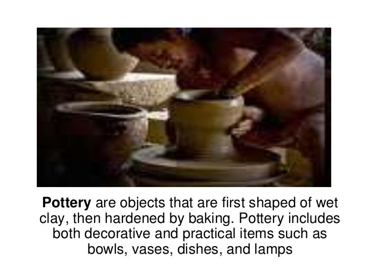 Pottery are objects that are first shaped of wet clay, then hardened by baking. Pottery includes both decorative and pract...