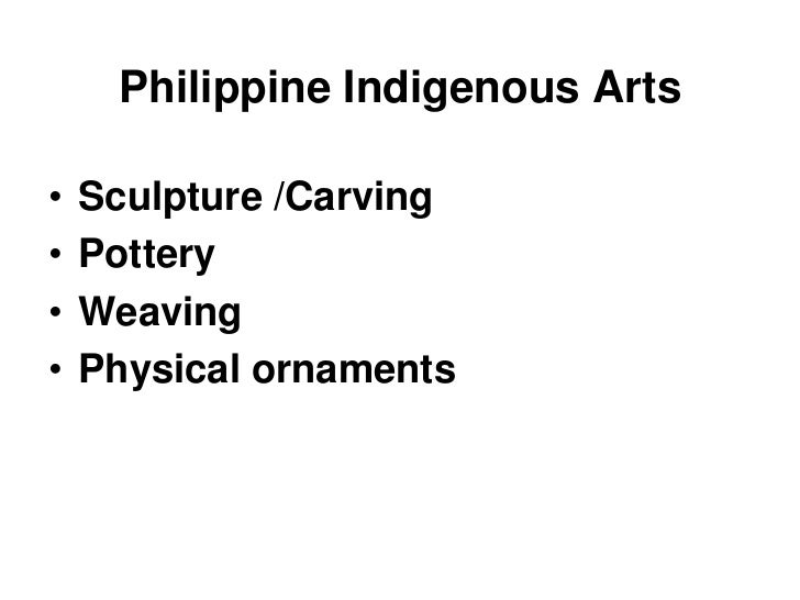 Philippine Indigenous Arts<br />Sculpture /Carving<br />Pottery<br />Weaving<br />Physical ornaments<br />