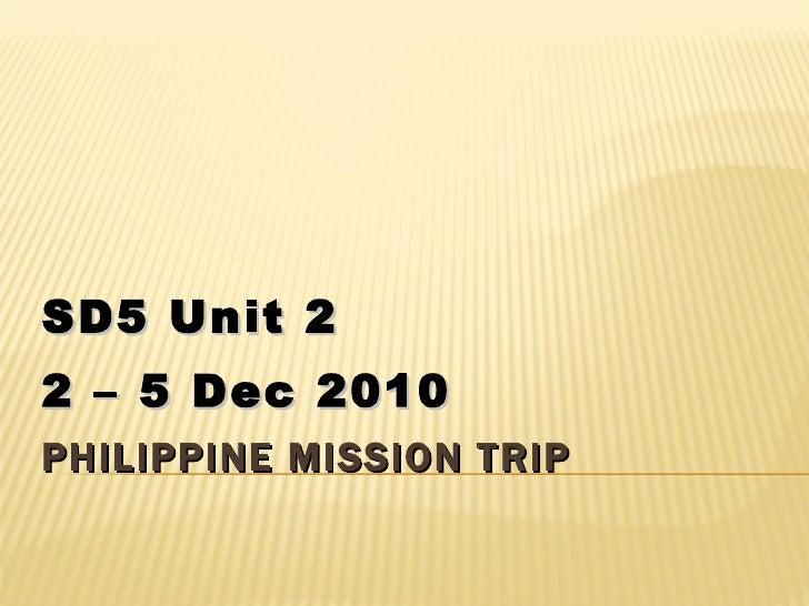 PHILIPPINE MISSION TRIP SD5 Unit 2 2 – 5 Dec 2010