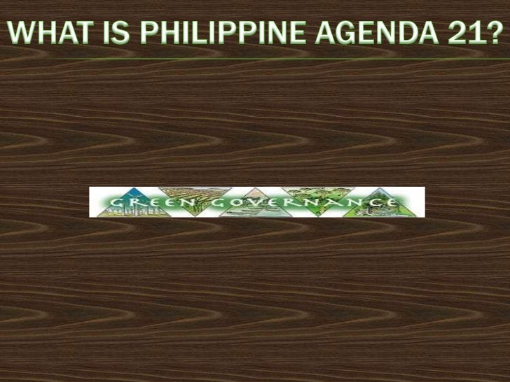 PHILIPPINE AGENDA 21 (PA 21) IS OUR OWN NATIONALAGENDA FOR SUSTAINABLE DEVELOPMENT. IT IS BASICALLYMADE UP OF:    -  The ...