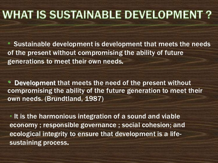 • Sustainable development is development that meets the needsof the present without compromising the ability of futuregene...
