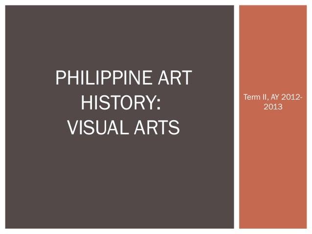 PHILIPPINE ART  HISTORY:       Term II, AY 2012-                      2013 VISUAL ARTS