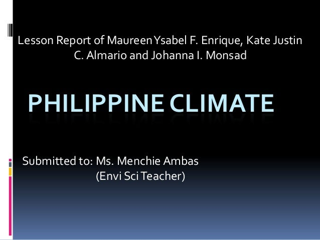 Lesson Report of MaureenYsabel F. Enrique, Kate Justin C. Almario and Johanna I. Monsad PHILIPPINE CLIMATE Submitted to: M...