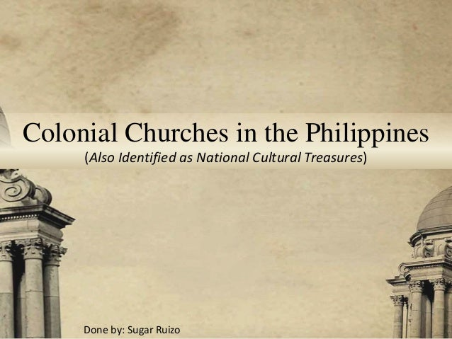 Colonial Churches in the Philippines (Also Identified as National Cultural Treasures) Done by: Sugar Ruizo