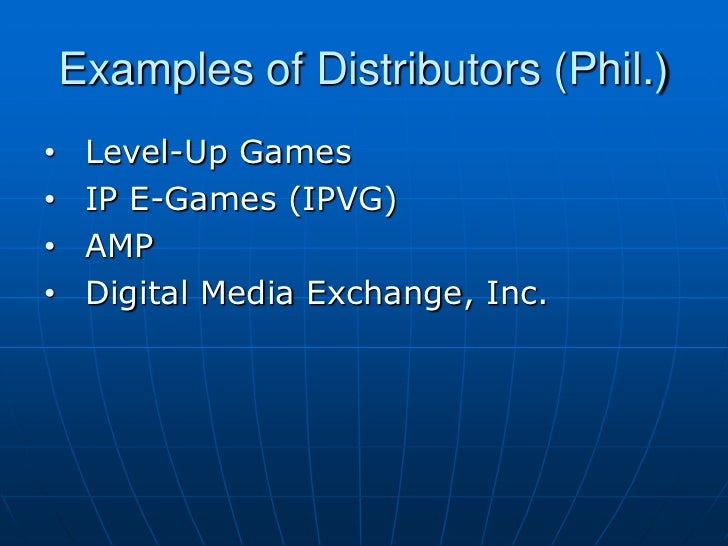 Examples of Distributors (Phil.)•    Level-Up Games•    IP E-Games (IPVG)•    AMP•    Digital Media Exchange, Inc.