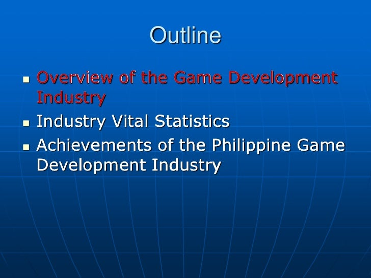 Outline   Overview of the Game Development    Industry   Industry Vital Statistics   Achievements of the Philippine Gam...