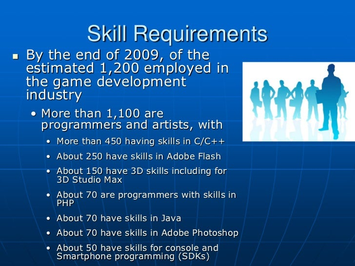 Skill Requirements   By the end of 2009, of the    estimated 1,200 employed in    the game development    industry    • M...