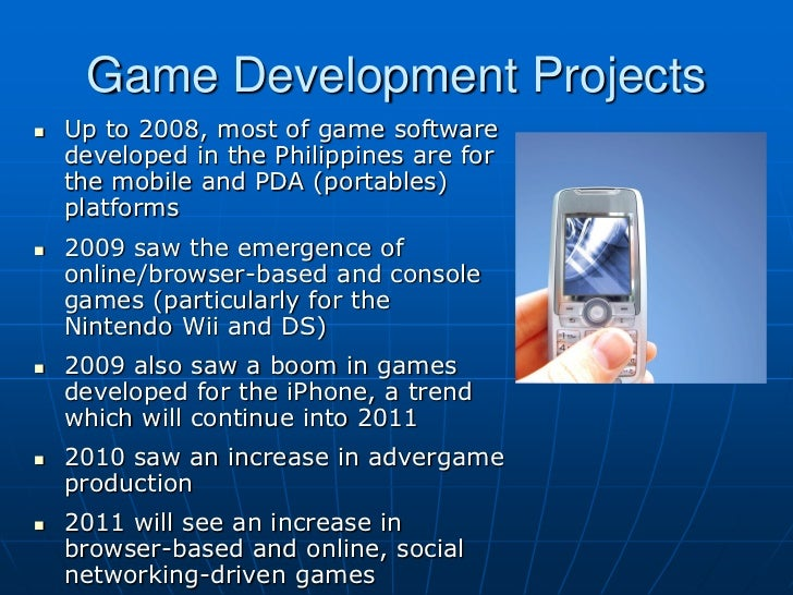 Game Development Projects   Up to 2008, most of game software    developed in the Philippines are for    the mobile and P...