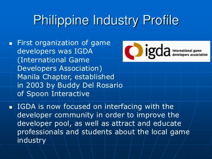 Philippine Industry Profile   First organization of game    developers was IGDA    (International Game    Developers Asso...