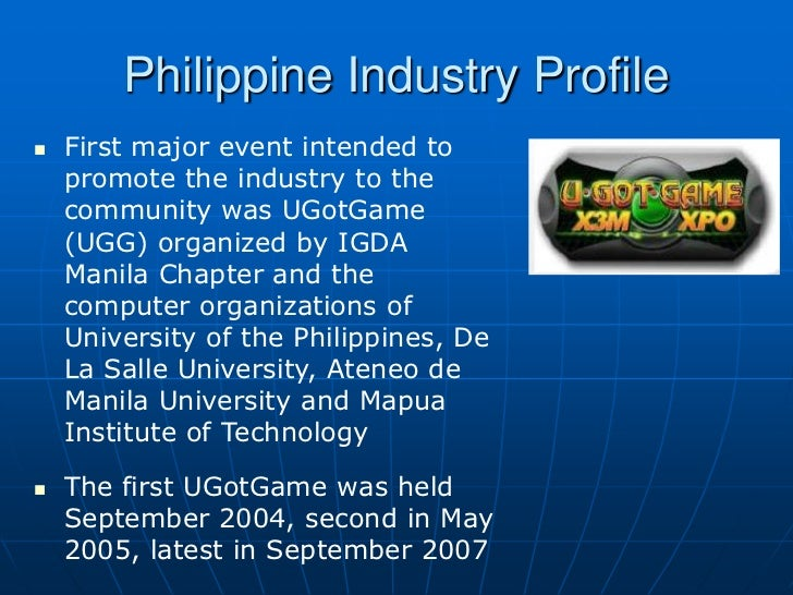 Philippine Industry Profile   First major event intended to    promote the industry to the    community was UGotGame    (...