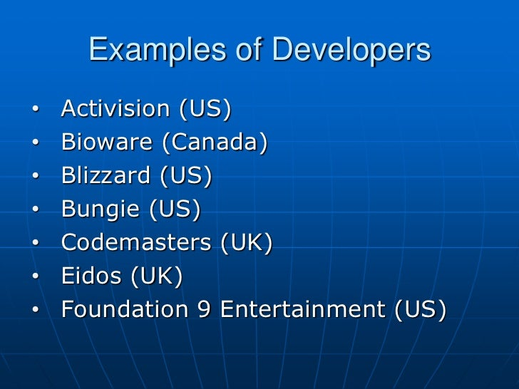Examples of Developers•   Activision (US)•   Bioware (Canada)•   Blizzard (US)•   Bungie (US)•   Codemasters (UK)•   Eidos...