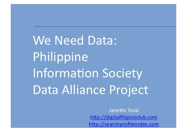 We	  Need	  Data:	  Philippine	  Informa6on	  Society	  	  Data	  Alliance	  Project                      Jane=e	  Toral	 ...