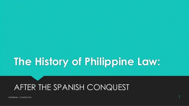 The History of Philippine Law: AFTER THE SPANISH CONQUEST 1CHRISTIINE L. COMETA 2015