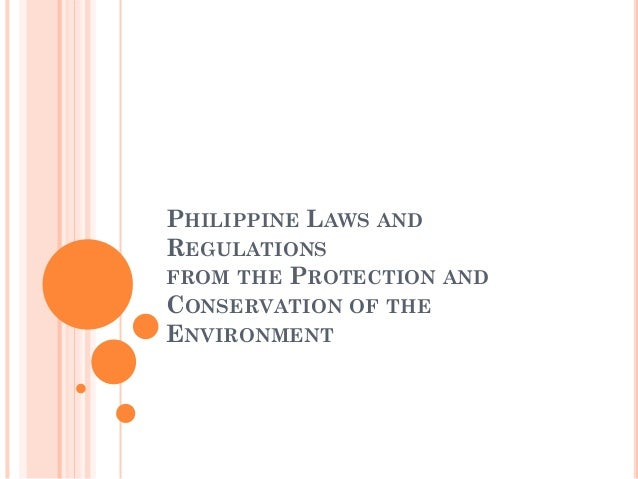 PHILIPPINE LAWS AND REGULATIONS FROM THE PROTECTION AND CONSERVATION OF THE ENVIRONMENT