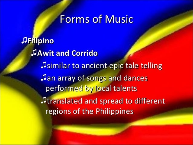 Forms of Music♫Filipino  ♫Awit and Corrido      ♫similar to ancient epic tale telling      ♫an array of songs and dances  ...