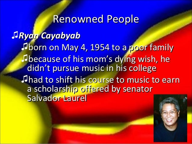 Renowned People♫Ryan Cayabyab ♫born on May 4, 1954 to a poor family ♫because of his mom's dying wish, he   didn't pursue m...