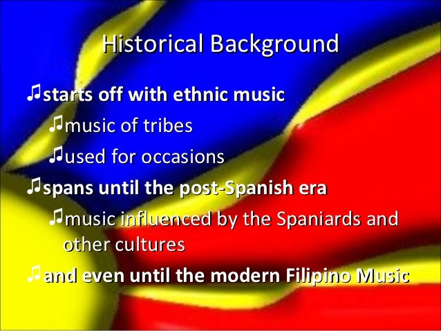 Historical Background♫starts off with ethnic music  ♫music of tribes  ♫used for occasions♫spans until the post-Spanish era...