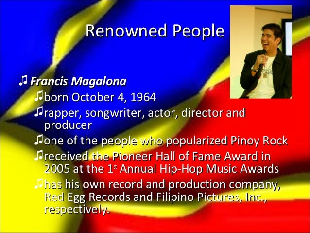 Renowned People♫ Francis Magalona   ♫born October 4, 1964   ♫rapper, songwriter, actor, director and    producer   ♫one of...
