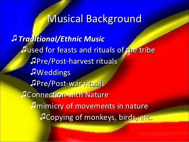 Musical Background♫ Traditional/Ethnic Music   ♫used for feasts and rituals of the tribe     ♫Pre/Post-harvest rituals    ...