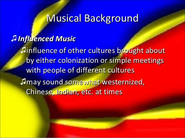 Musical Background♫ Influenced Music   ♫influence of other cultures brought about     by either colonization or simple mee...