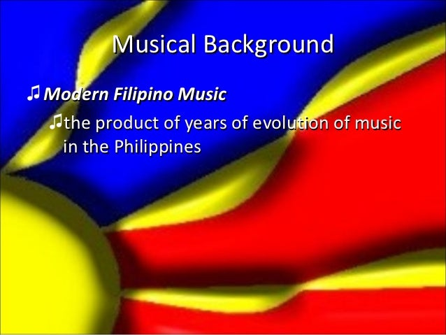 Musical Background♫ Modern Filipino Music  ♫the product of years of evolution of music   in the Philippines