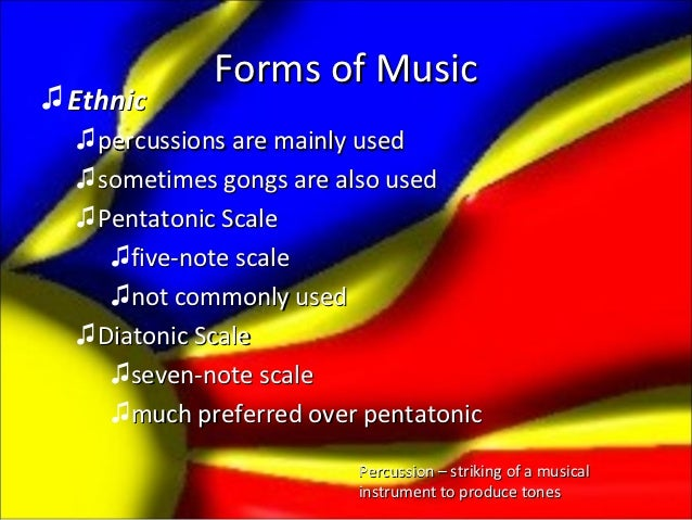 Forms of Music♫ Ethnic  ♫ percussions are mainly used  ♫ sometimes gongs are also used  ♫ Pentatonic Scale     ♫five-note ...