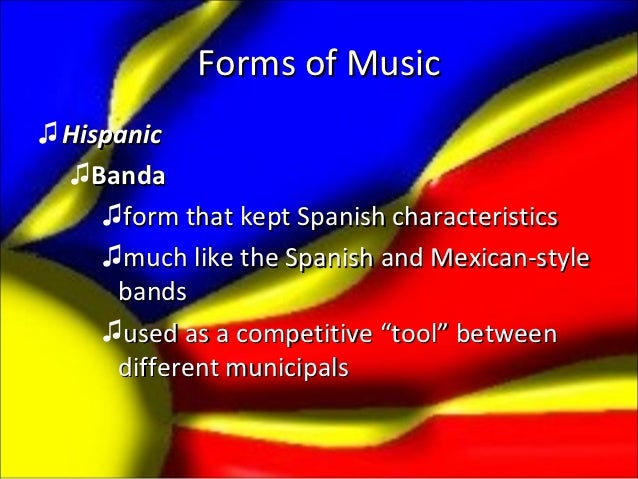 Forms of Music♫ Hispanic  ♫Banda     ♫form that kept Spanish characteristics     ♫much like the Spanish and Mexican-style ...