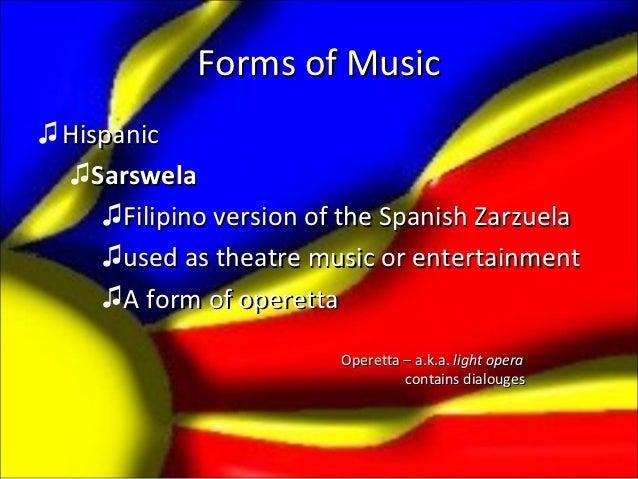 Forms of Music♫ Hispanic  ♫Sarswela     ♫Filipino version of the Spanish Zarzuela     ♫used as theatre music or entertainm...