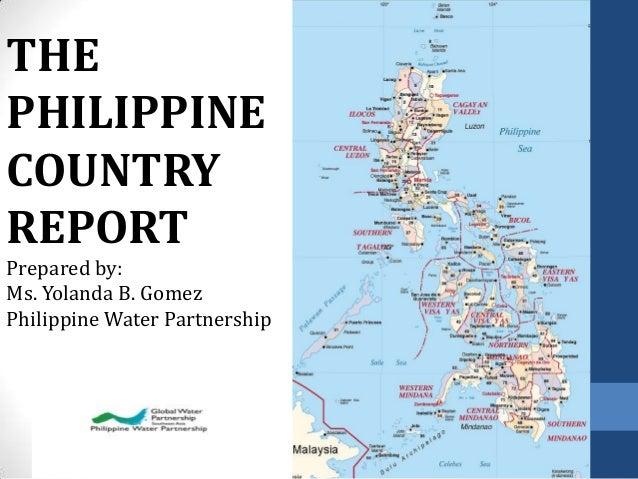 THE PHILIPPINE COUNTRY REPORT Prepared by: Ms. Yolanda B. Gomez Philippine Water Partnership