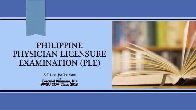 PHILIPPINE  PHYSICIAN LICENSURE  EXAMINATION (PLE)  A Primer for Serviam  By  Exequiel Dimaano, MD  WVSU COM Class 2013
