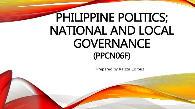 PHILIPPINE POLITICS; NATIONAL AND LOCAL GOVERNANCE (PPCN06F) Prepared by Raizza Corpuz