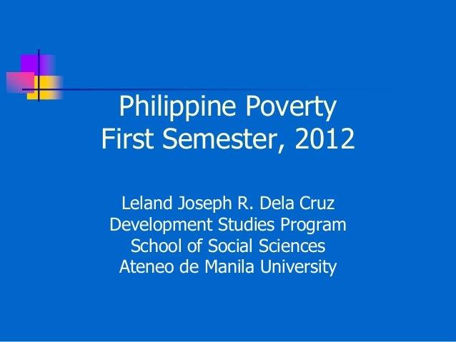 Philippine PovertyFirst Semester, 2012Leland Joseph R. Dela CruzDevelopment Studies ProgramSchool of Social SciencesAteneo...