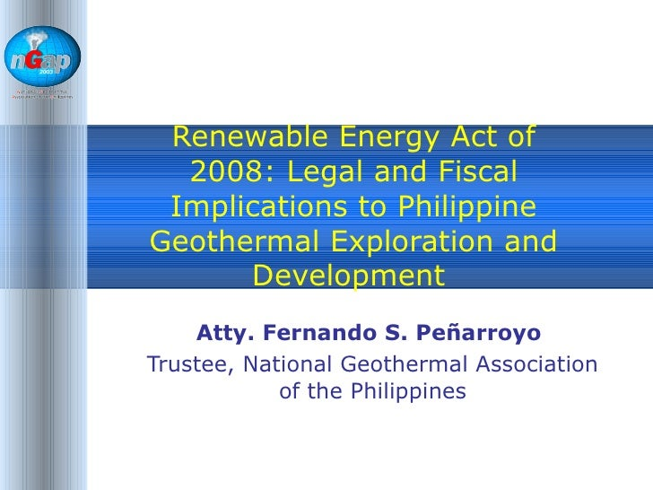 Renewable Energy Act of 2008: Legal and Fiscal Implications to Philippine Geothermal Exploration and Development  Atty. Fe...