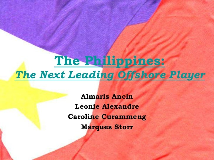 The Philippines:The Next Leading Offshore Player<br />AlmarisAncin<br />Leonie Alexandre<br />Caroline Curammeng<br />Marq...