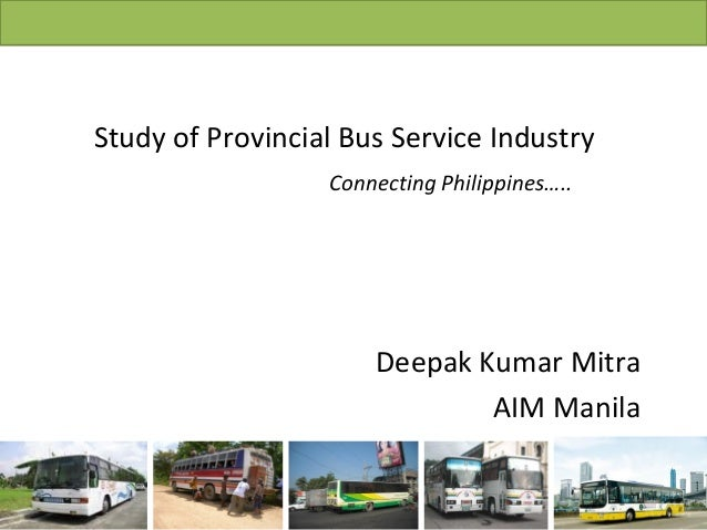 Study of Provincial Bus Service Industry Connecting Philippines….. Deepak Kumar Mitra AIM Manila
