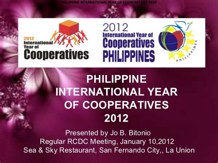 PHILIPPINE INTERNATIONAL YEAR OF COOPERATIVES 2012 PHILIPPINE INTERNATIONAL YEAR OF COOPERATIVES 2012 Presented by Jo B. B...