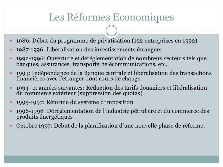 Les Réformes Economiques 1986: Début du programme de privatisation (122 entreprises en 1992) 1987-1996: Libéralisation d...