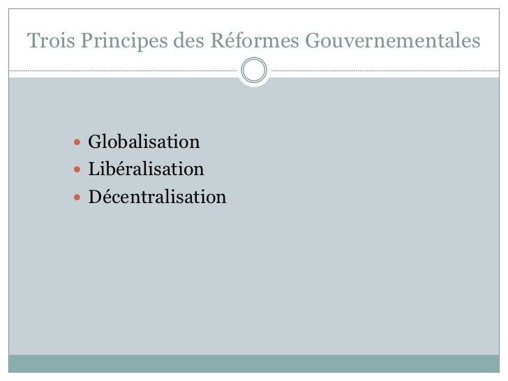 Trois Principes des Réformes Gouvernementales     Globalisation     Libéralisation     Décentralisation