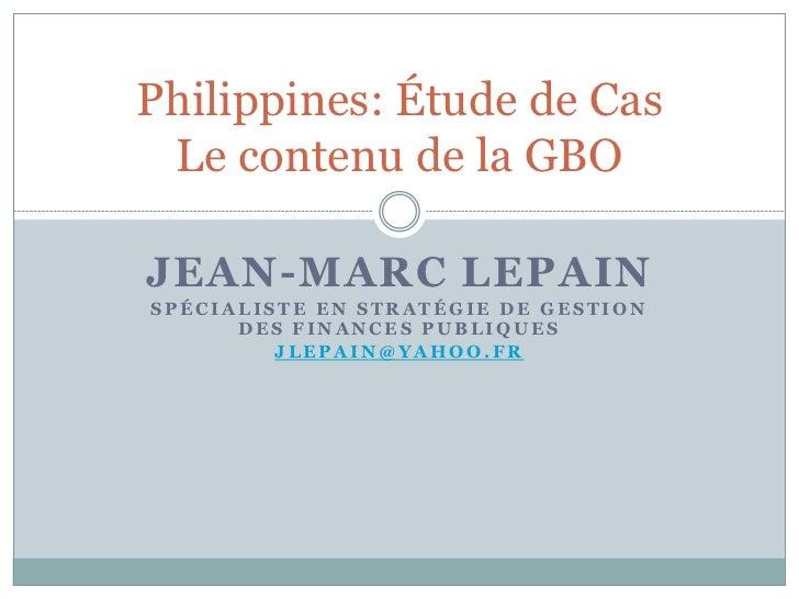 Philippines: Étude de Cas Le contenu de la GBOJEAN-MARC LEPAINSPÉCIALISTE EN STRATÉGIE DE GESTION      DES FINANCES PUBLIQ...