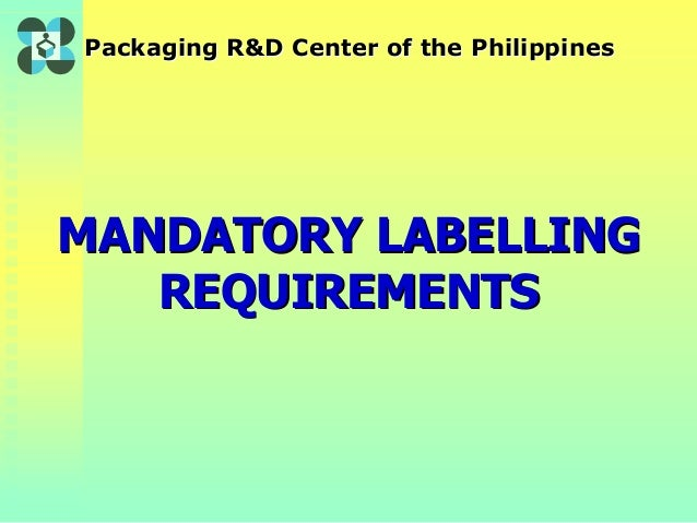 MANDATORY LABELLINGMANDATORY LABELLINGREQUIREMENTSREQUIREMENTSPackaging R&D Center of the PhilippinesPackaging R&D Center ...
