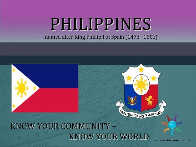 PHILIPPINES  -named after King Phillip I of Spain (1478 –1506)  KNOW YOUR COMMUNITY – KNOW YOUR WORLD