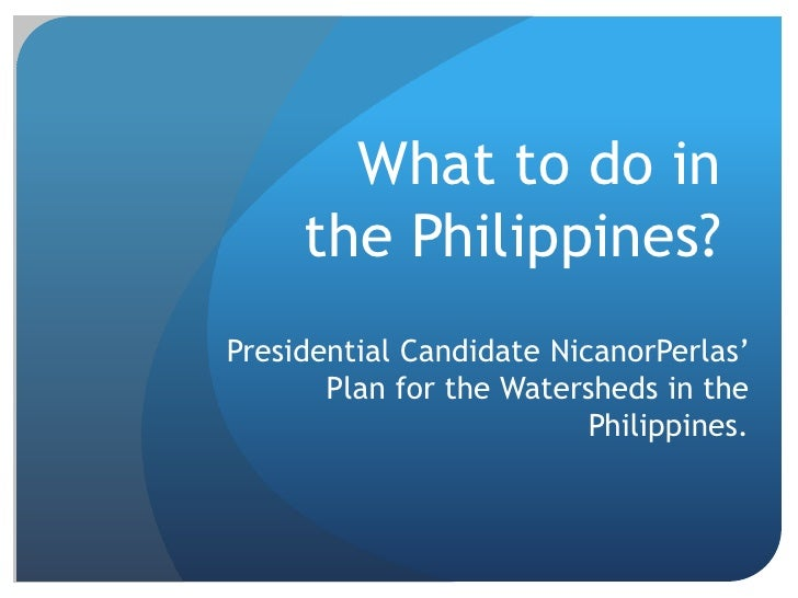 What to do in the Philippines?<br />Presidential Candidate NicanorPerlas' Plan for the Watersheds in the Philippines. <br />