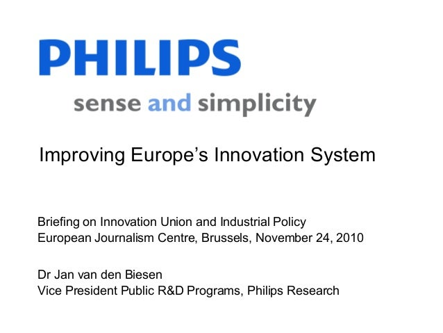 Dr Jan van den Biesen Vice President Public R&D Programs, Philips Research Briefing on Innovation Union and Industrial Pol...