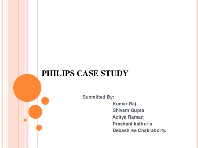 PHILIPS CASE STUDY Submitted By: Kumar Raj Shivam Gupta Aditya Raman Prashant kathuria Debashree Chakraborty.