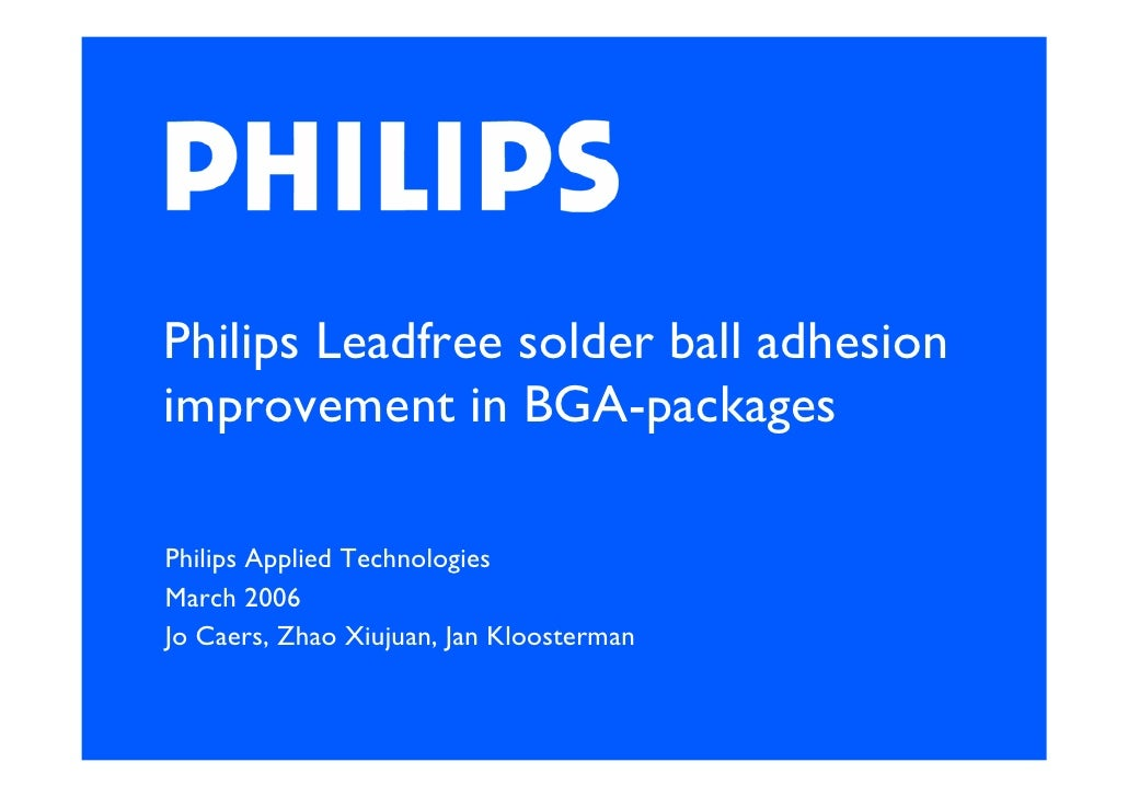 Philips Leadfree solder ball adhesion improvement in BGA-packages  Philips Applied Technologies March 2006 Jo Caers, Zhao ...